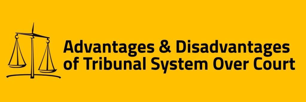 Advantages & Disadvantagesof Tribunal over Court system