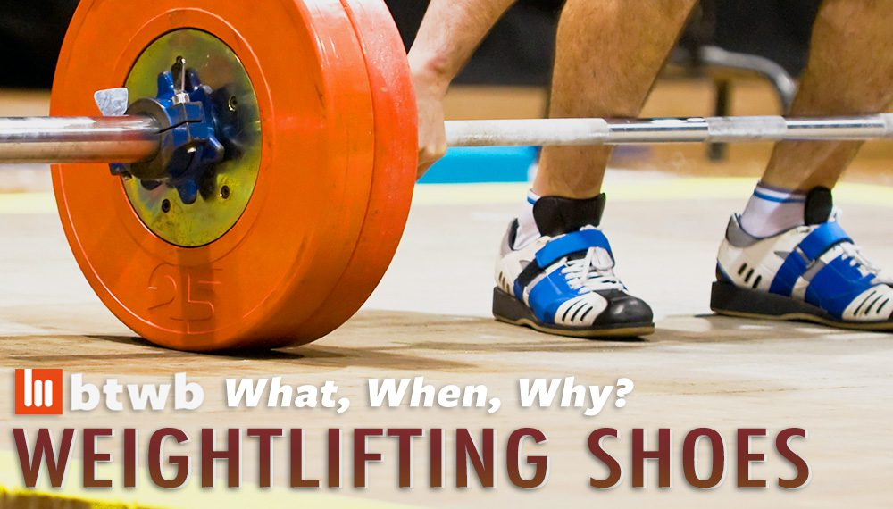 What, When, Why: Weightlifting Shoes – btwb blog