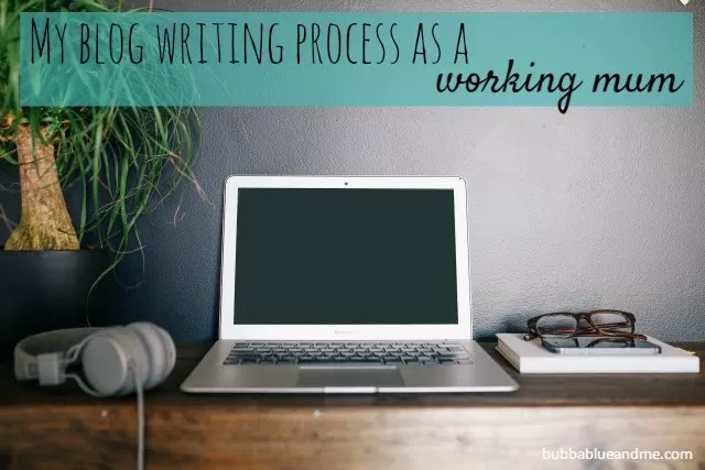 My blog writing process as a working mum - Bubbbalue and me