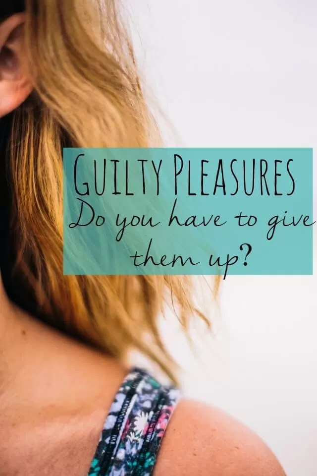 Guilty pleasures - do you have to give them up - Bubbablue and me