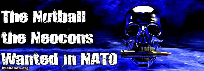 The Nutball the Neocons Wanted in NATO