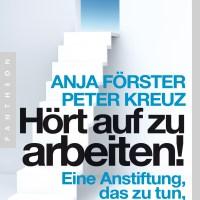 Hört auf zu arbeiten!: Eine Anstiftung, das zu tun, was wirklich zählt von Anja Förster und Peter Kreuz ...