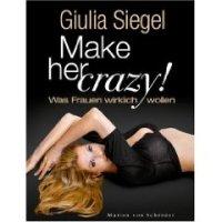 Make her Crazy: Was Frauen wirklich wollen. Roman von Giulia Siegel. Viele Männer wissen nicht, worauf es bei Frauen ankommt