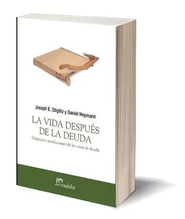 La vida después de la deuda (Eudeba), el libro que escribieron Joseph Stiglitz y Daniel Heymann
