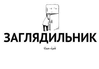 Заглядильник - акт бессмысленного заглядывания в холодильник.