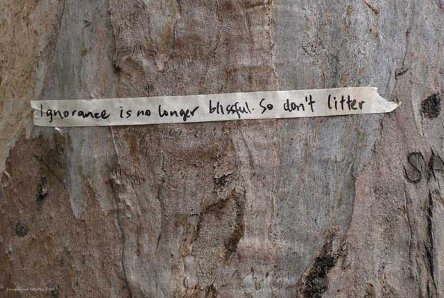 I saw this piece of tape on a tree in a park in Southern Sydney. It reads - Ignorance is no longer bliss so don't litter.