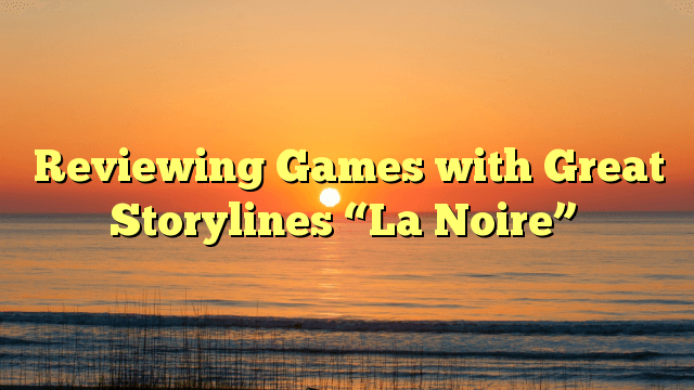 """Reviewing Games with Great Storylines """"La Noire"""""""