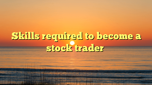 Skills required to become a stock trader