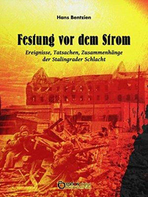Bentzien, Hans - Festung vor dem Strom - Ereignisse, Tatsachen, Zusammenhänge der Stalingrader Schlacht