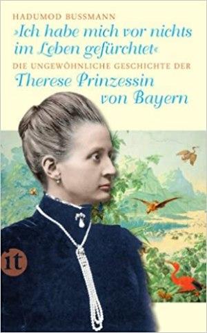 Bussmann, Hadumod - Ich habe mich vor nichts im Leben gefürchtet - Theresa, Prinzessin von Bayern