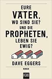 Eggers, Dave - Eure Väter, so sind sie und die Propheten, leben sie ewig