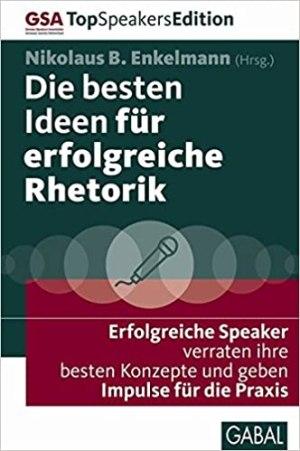 Enkelmann, Nikolaus B. - Die besten Ideen für erfolgreiche Rhetorik - Erfolgreiche Speaker verraten ihre besten Konzepte und geben Impulse für die Praxis