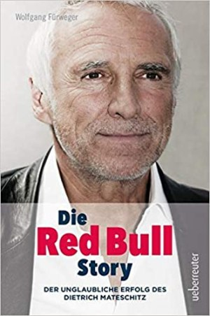 Fürweger, Wolfgang - Die Red Bull-Story - Der unglaubliche Erfolg des Dietrich Mateschitz