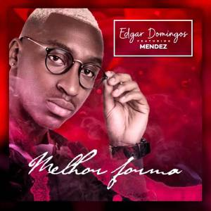 Edgar Domingos - Melhor Forma (feat. Mendez) 2018