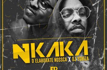 D'Elaborate Nossca e Dj Yobiza - Nkaka (EP)