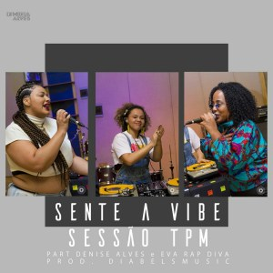 DJ Miria Alves & Diabelsmusic ft. Denise Alves & Eva Rap Diva - Sessão TPM: Sente a Vibe (Freestyle)