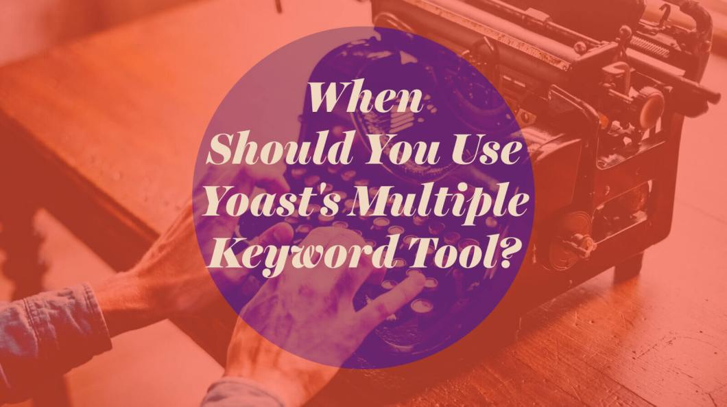 When Should You Use Yoast's Multiple Keyword Tool?