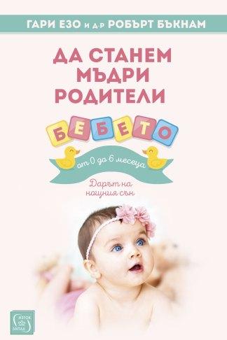 Да станем мъдри родители - бебето от 0 до 6 месеца - Гари Езо, д-р Робърт Бъкнам
