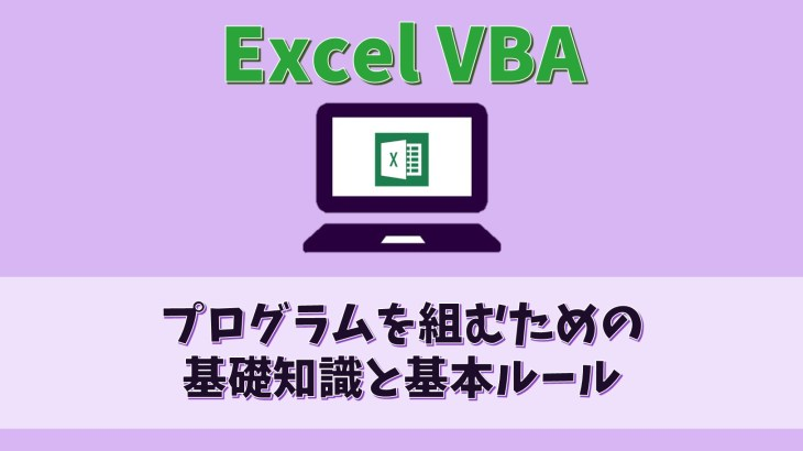 【ExcelVBA】プログラム(マクロ)を組むための基礎知識と基本ルール【プログラミング】