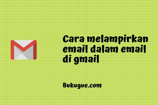 Cara melampirkan email dalam email di gmail