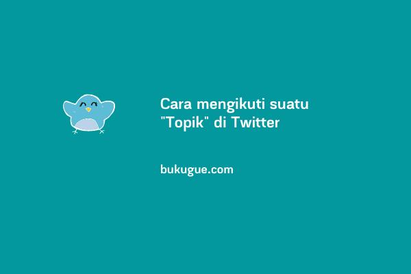 Cara mencari, mengikuti dan berhenti mengikuti sebuah Topik di Twitter