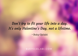 Don t try to fit your life into a day. It 039 s only Valentine s Day not a lifetime.