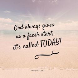 God always gives us a fresh start, its called Today!