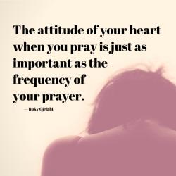 The attitude of your heart when you pray