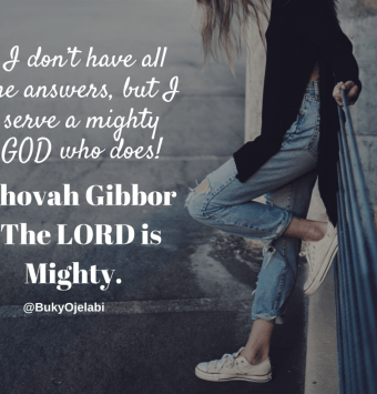 I don't have all the answers, but I serve a mighty God who does! Jehovah Gibbor - The Lord is Mighty.%22
