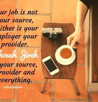 Your job is not your source, Neither is your employer your provider.Jehovah Jireh is your source, provider and everything.