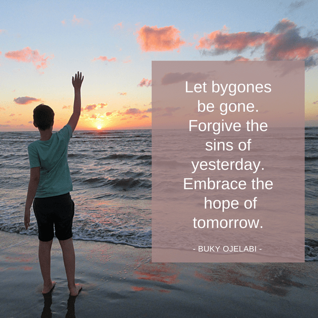 Let bygones be gone. Forgive the sins of yesterday. Embrace the hope of tomorrow.