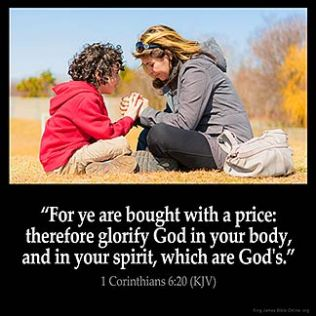 1-Corinthians_6-20: For ye are bought with a price: therefore glorify God in your body, and in your spirit, which are God's.