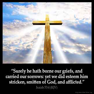 Isaiah_53-4: Surely he hath borne our griefs, and carried our sorrows: yet we did esteem him stricken, smitten of God, and afflicted.