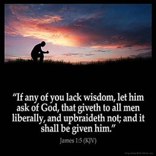 James_1-5: If any of you lack wisdom, let him ask of God, that giveth to all men liberally, and upbraideth not; and it shall be given him.