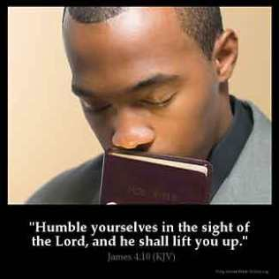 James_4-10: Humble yourselves in the sight of the Lord, and he shall lift you up