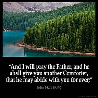 John_14-16: And I will pray the Father, and he shall give you another Comforter, that he may abide with you for ever