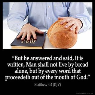 Matthew_4-4: But he answered and said, It is written, Man shall not live by bread alone, but by every word that proceedeth out of the mouth of God.