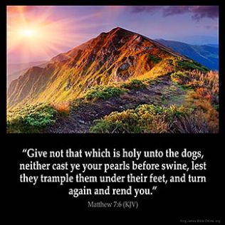 Matthew_7-6: Give not that which is holy unto the dogs, neither cast ye your pearls before swine, lest they trample them under their feet, and turn again and rend you