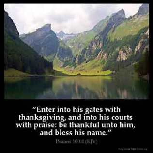 Psalms_100-4: Enter into his gates with thanksgiving, and into his courts with praise: be thankful unto him, and bless his name.