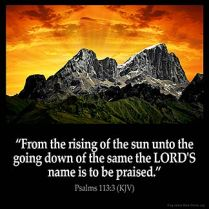 Psalms_113-3: From the rising of the sun unto the going down of the same the LORD'S name is to be praised