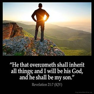 Revelation_21-7: He that overcometh shall inherit all things; and I will be his God, and he shall be my son.