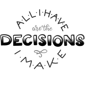 All I have are the decisions I make