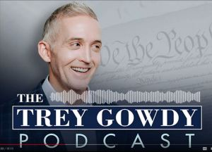The Trey Gowdy Podcast: 'Fake news' isn't the media's only problem