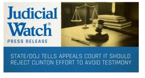 Judicial Watch: State/DOJ Tells Appeals Court It Should Reject Clinton Effort to Avoid Testimony