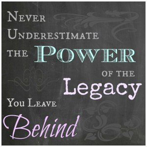 Never Underestimate The Power of the Legacy You Leave Behind