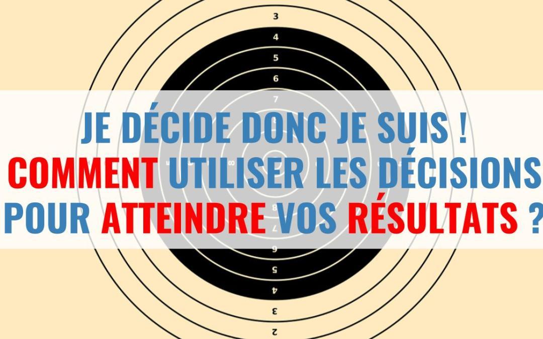 Je décide donc je suis ! Comment utiliser les décisions pour atteindre vos résultats ?