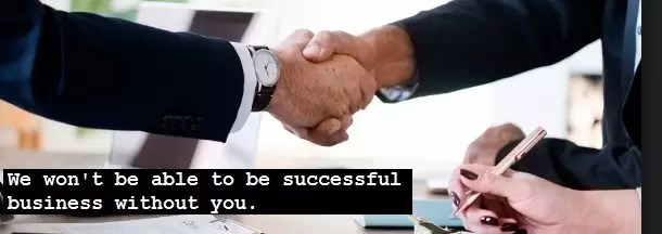 We won't be able to be successful business without you.