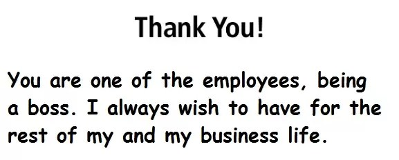 You are one of the employees, being a boss. I always wish to have for the rest of my and my business life.