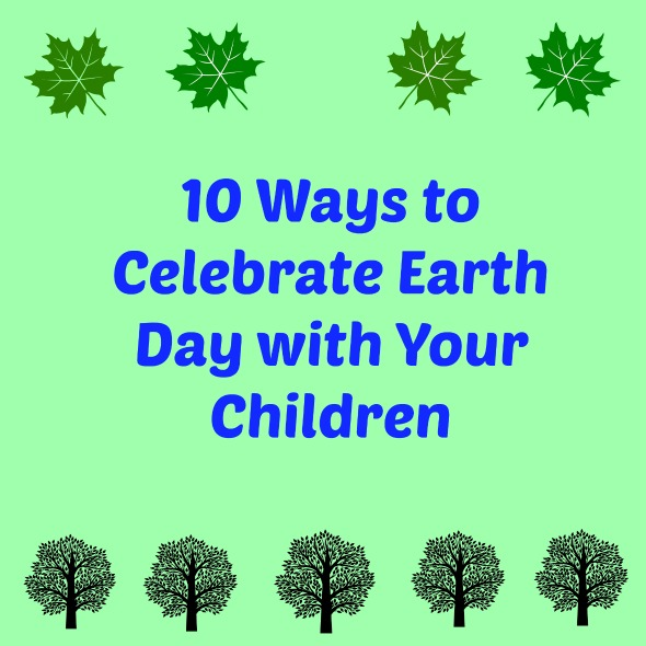 10 Ways to Celebrate Earth Day with Your Children