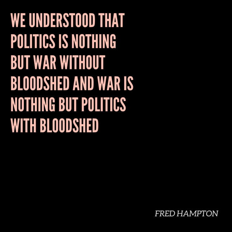 we understood that politics is nothing but war without bloodshed and war is nothing but politics with bloodshed. Fred Hampton Quote